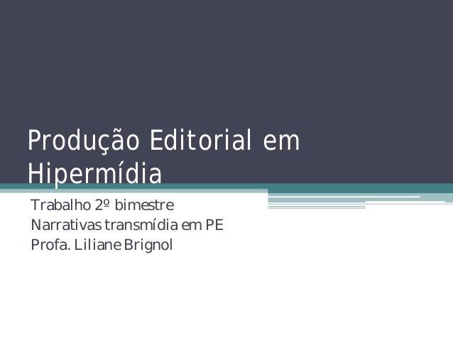 Produção Editorial emHipermídiaTrabalho 2º bimestreNarrativas transmídia em PEProfa. Liliane Brignol