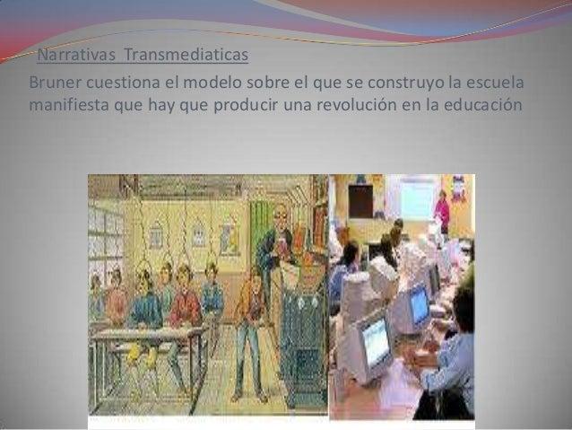 Narrativas TransmediaticasBruner cuestiona el modelo sobre el que se construyo la escuelamanifiesta que hay que producir u...