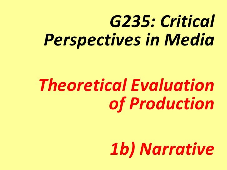 G235: CriticalPerspectives in MediaTheoretical Evaluation         of Production        1b) Narrative