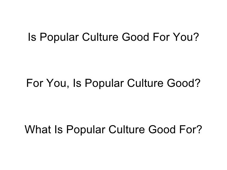 Is Popular Culture Good For You? For You, Is Popular Culture Good? What Is Popular Culture Good For?