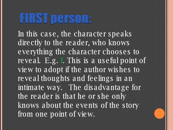 In this case, the character speaks directly to the reader, who knows everything the character chooses to reveal.E.g.  I ....