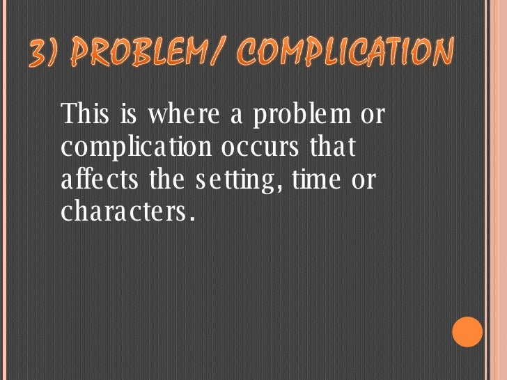 This is where a problem or complication occurs that affects the setting, time or characters.