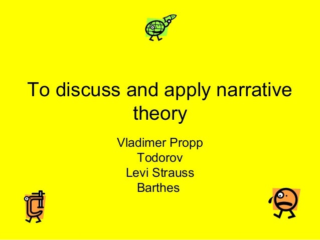 To discuss and apply narrative            theory          Vladimer Propp             Todorov           Levi Strauss       ...