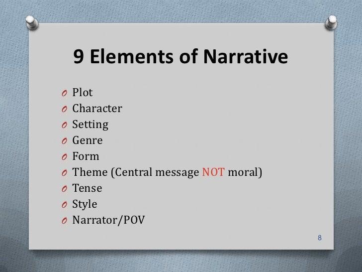 9 Elements of NarrativeO PlotO CharacterO SettingO GenreO FormO Theme (Central message NOT moral)O TenseO StyleO Narrator/...