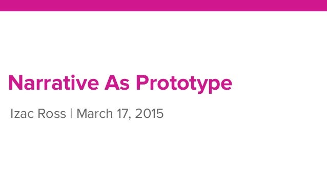 Narrative As Prototype Izac Ross | March 17, 2015