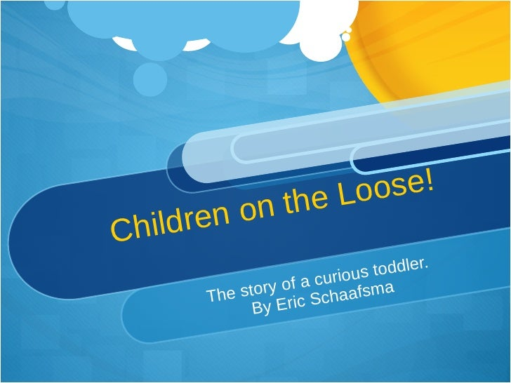 Children on the Loose! The story of a curious toddler.  By Eric Schaafsma
