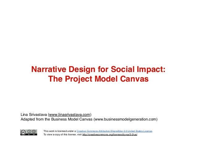 Narrative Design for Social Impact: The Project Model Canvas  Lina Srivastava (www.linasrivastava.com) Adapted from the Bu...