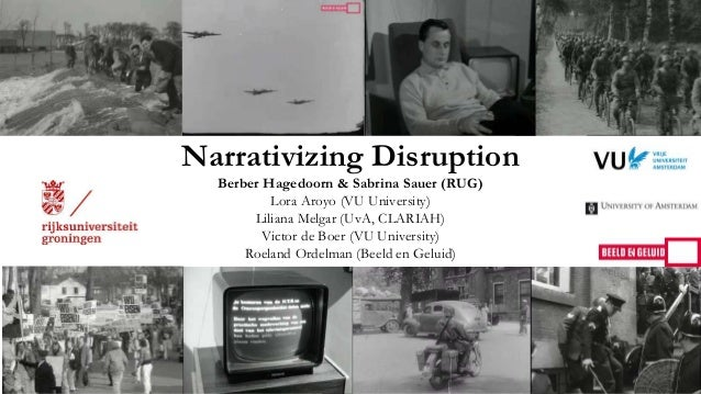 Narrativizing Disruption Berber Hagedoorn & Sabrina Sauer (RUG) Lora Aroyo (VU University) Liliana Melgar (UvA, CLARIAH) V...