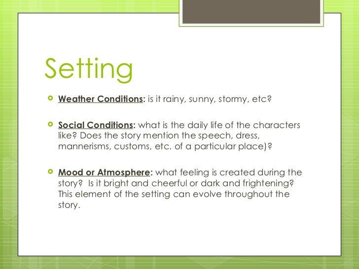 Setting <ul><li>W eather  C onditions :  i s it rainy, sunny, stormy, etc? </li></ul><ul><li>S ocial  C onditions :  w hat...