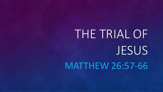 THE TRIAL OF JESUS MATTHEW 26:57-66