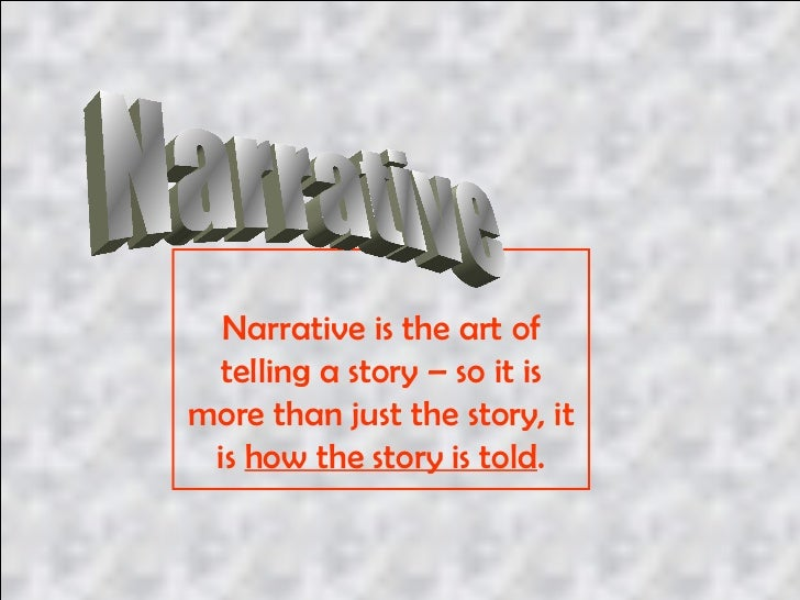 Narrative is the art of telling a story – so it is more than just the story, it is  how the story is told . Narrative