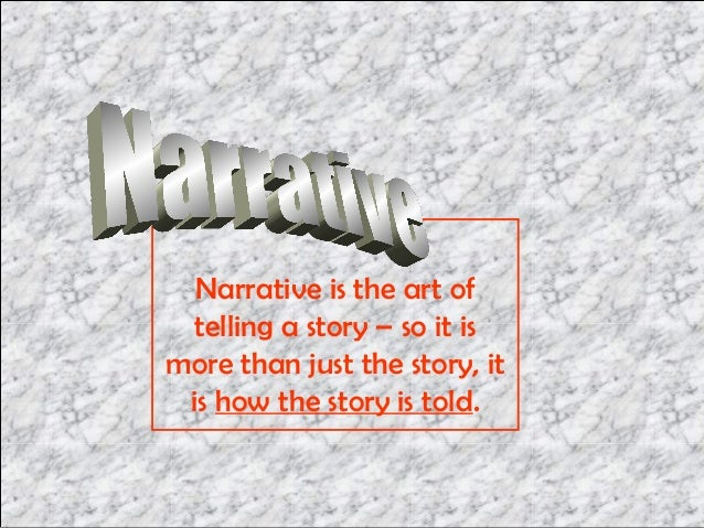 Narrative is the art of telling a story – so it ismore than just the story, it is how the story is told.