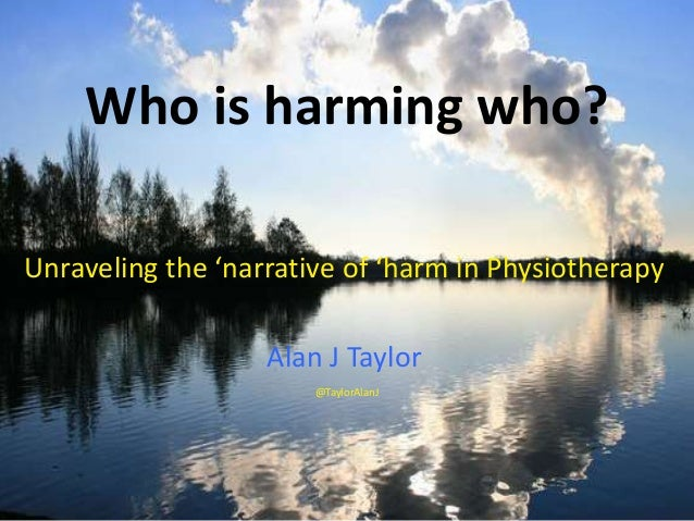 Who is harming who? Unraveling the 'narrative of 'harm in Physiotherapy Alan J Taylor @TaylorAlanJ