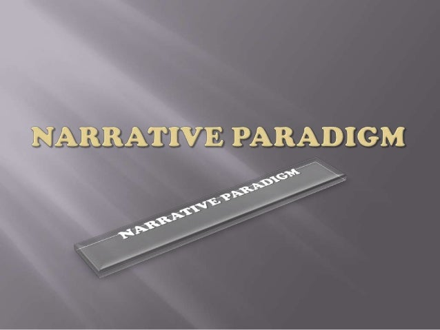    Narrative paradigm; a theory    proposed by Walter Fisher;   Fisher believe that all form of human    communication a...