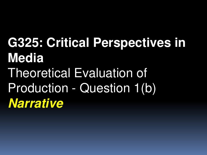 G325: Critical Perspectives in Media<br />Theoretical Evaluation of Production - Question 1(b)<br />Narrative<br />