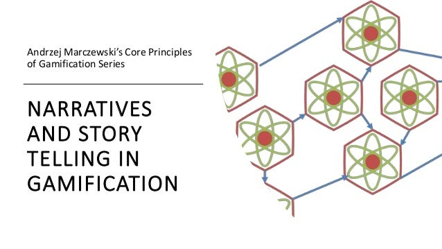 NARRATIVES AND STORY TELLING IN GAMIFICATION Andrzej Marczewski's Core Principles of Gamification Series