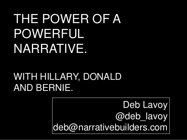 THE POWER OF A POWERFUL NARRATIVE. WITH HILLARY, DONALD AND BERNIE. Deb Lavoy @deb_lavoy deb@narrativebuilders.com