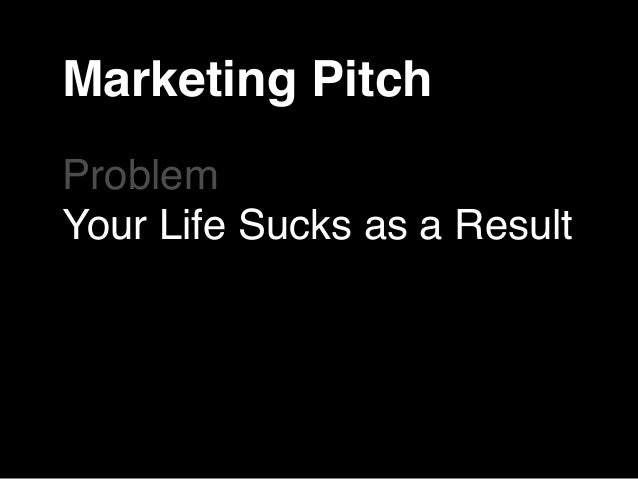 Marketing Pitch  Problem  Your Life Sucks as a Result  Our Product/Service Is  Solution!  How to Get It  Vision of Your Ne...