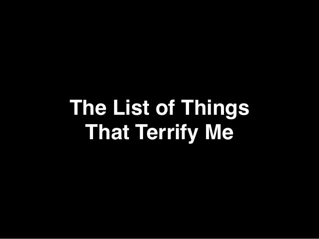 The List of Things  That Terrify Me