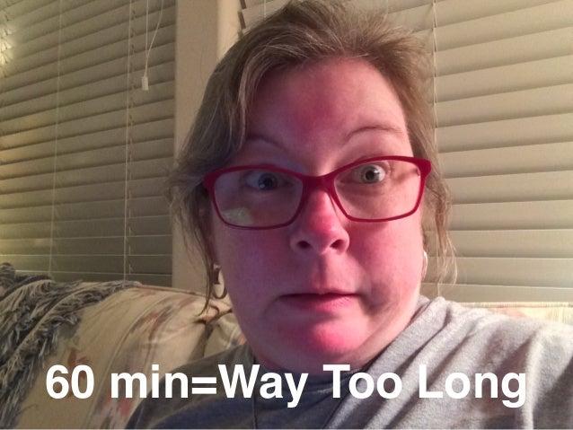60 min=Way Too Long