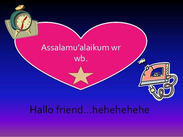Assalamu'alaikum wr             wb.    Hallo friend…hehehehehe