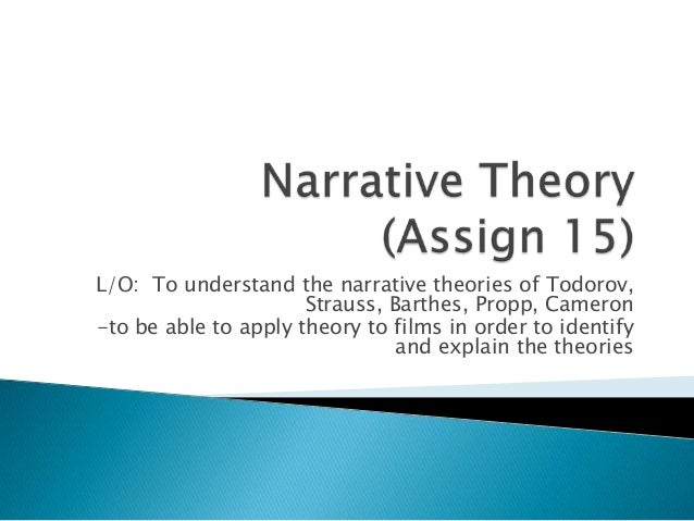 L/O: To understand the narrative theories of Todorov, Strauss, Barthes, Propp, Cameron -to be able to apply theory to film...