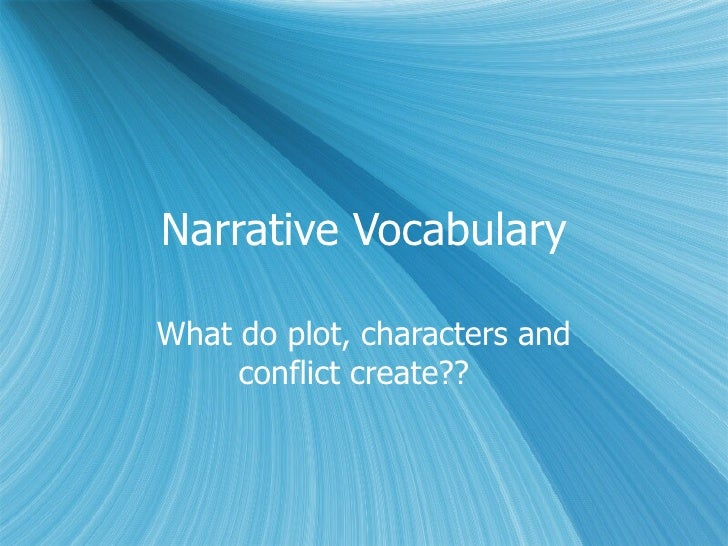 Narrative Vocabulary What do plot, characters and conflict create??