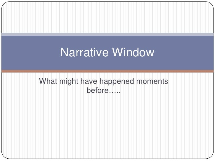What might have happened moments before…..<br />Narrative Window<br />