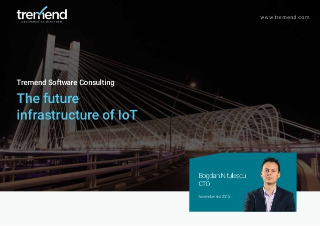 Tremend Software Consulting The future infrastructure of IoT www.tremend.com BogdanNitulescu CTO November4rd2016