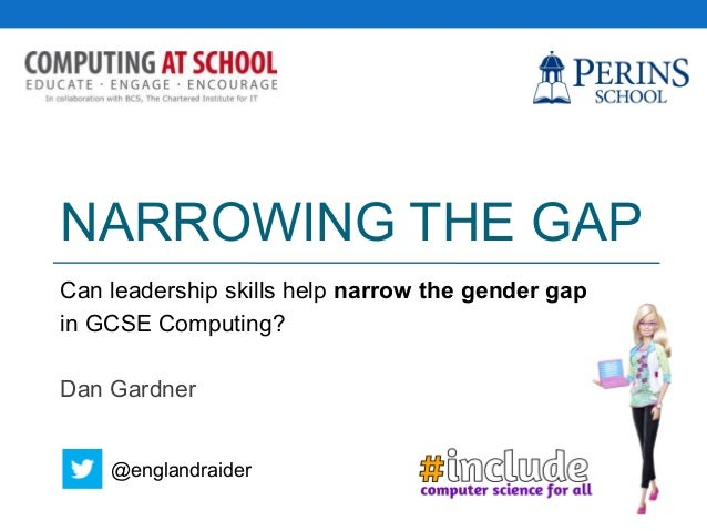 NARROWING THE GAP Can leadership skills help narrow the gender gap in GCSE Computing? Dan Gardner @englandraider