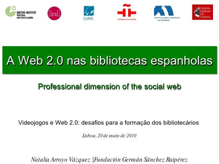 A Web 2.0 nas bibliotecas espanholas Professional dimension of the social web Natalia Arroyo Vázquez | Fundación Germán Sá...