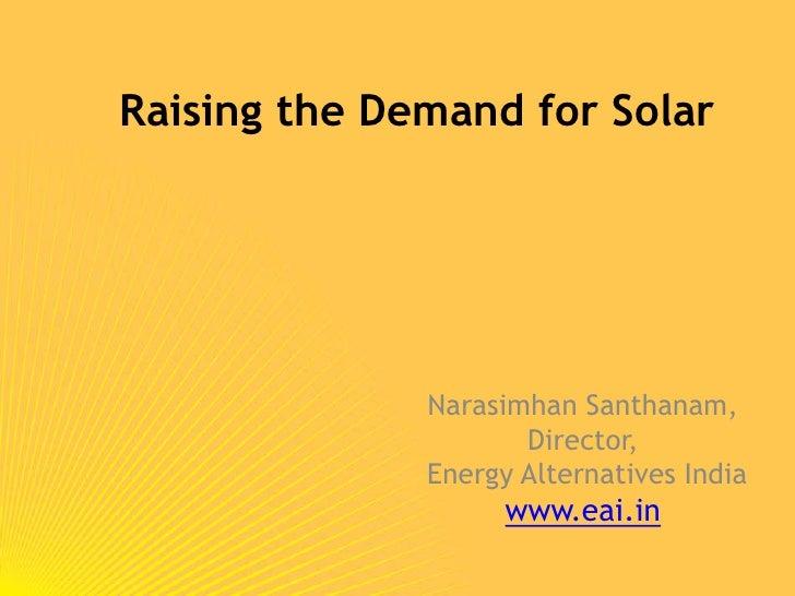 Raising the Demand for Solar<br />Narasimhan Santhanam, <br />Director,<br /> Energy Alternatives India<br />www.eai.in<br />