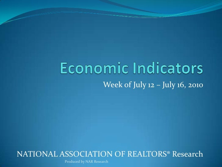 Economic Indicators<br />Week of July 12 – July 16, 2010<br />National Association of Realtors® Research<br />Produced by ...
