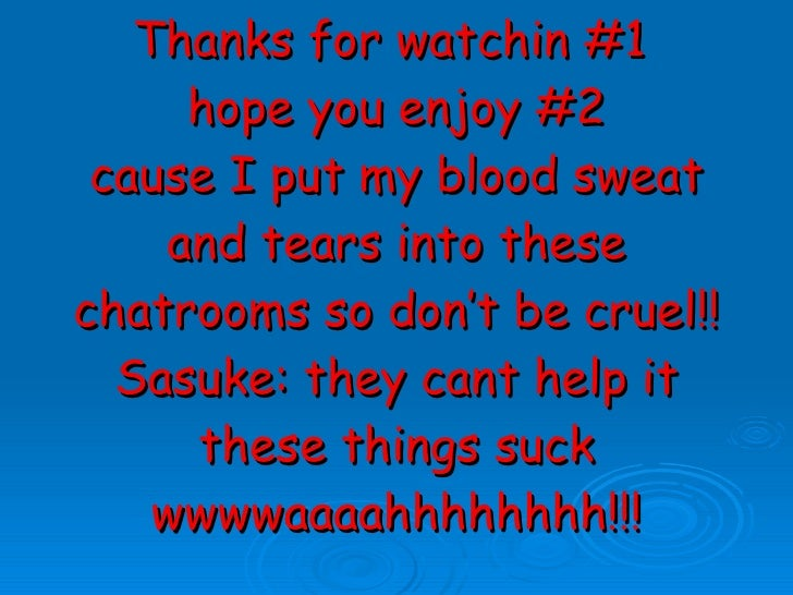 Thanks for watchin #1  hope you enjoy #2 cause I put my blood sweat and tears into these chatrooms so don't be cruel!! Sas...
