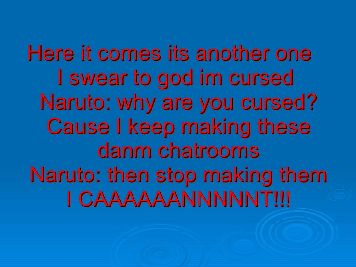 Here it comes its another one  I swear to god im cursed  Naruto: why are you cursed? Cause I keep making these danm chatro...