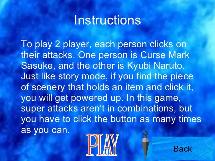 Instructions <ul><li>To play 2 player, each person clicks on their attacks. One person is Curse Mark Sasuke, and the other...