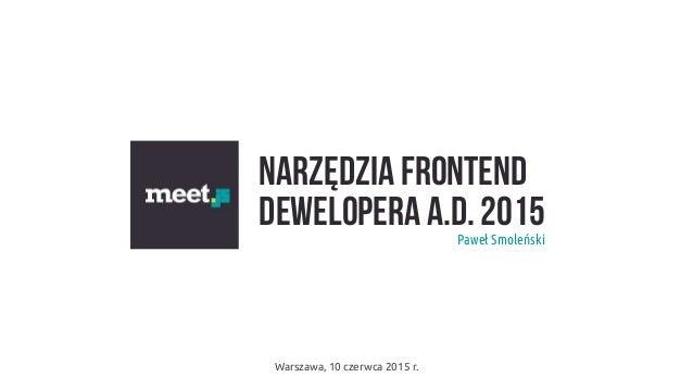 Narzędzia frontend dewelopera A.D. 2015Paweł Smoleński Warszawa, 10 czerwca 2015 r.