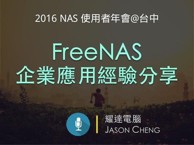 耀達電腦 JASON CHENG FreeNAS 企業應⽤經驗分享 2016 NAS 使用者年會@台中
