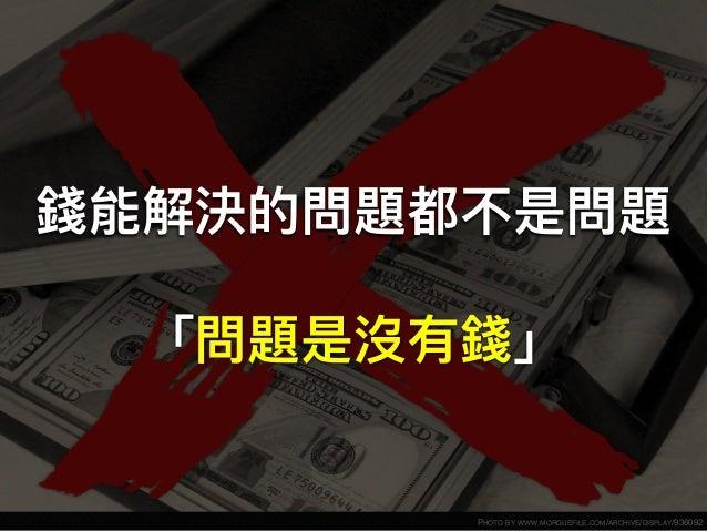 PHOTO BY WWW.MORGUEFILE.COM/ARCHIVE/DISPLAY/936092 錢能解決的問題都不是問題 「問題是沒有錢」
