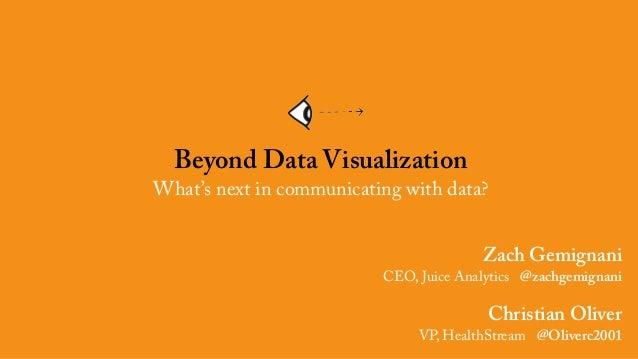Zach Gemignani CEO, Juice Analytics @zachgemignani Christian Oliver VP, HealthStream @Oliverc2001 Beyond Data Visualizatio...