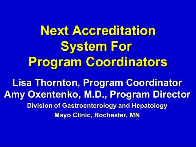 Next Accreditation         System For    Program Coordinators Lisa Thornton, Program CoordinatorAmy Oxentenko, M.D., Progr...