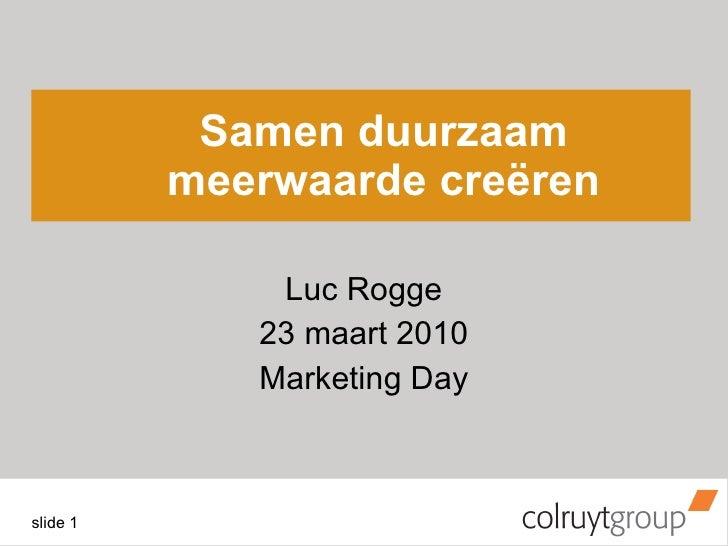 Samen duurzaam meerwaarde creëren Luc Rogge 23 maart 2010 Marketing Day