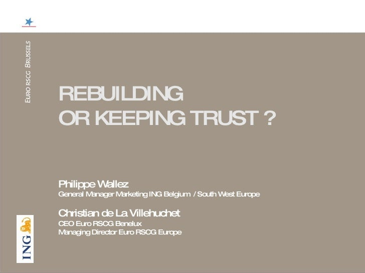REBUILDING  OR KEEPING TRUST ? Philippe Wallez  General Manager Marketing ING Belgium  / South West Europe Christian de La...