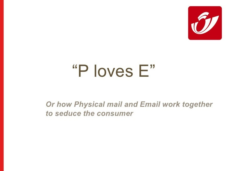 """"""" P loves E"""" Or how Physical mail and Email work together  to seduce the consumer"""