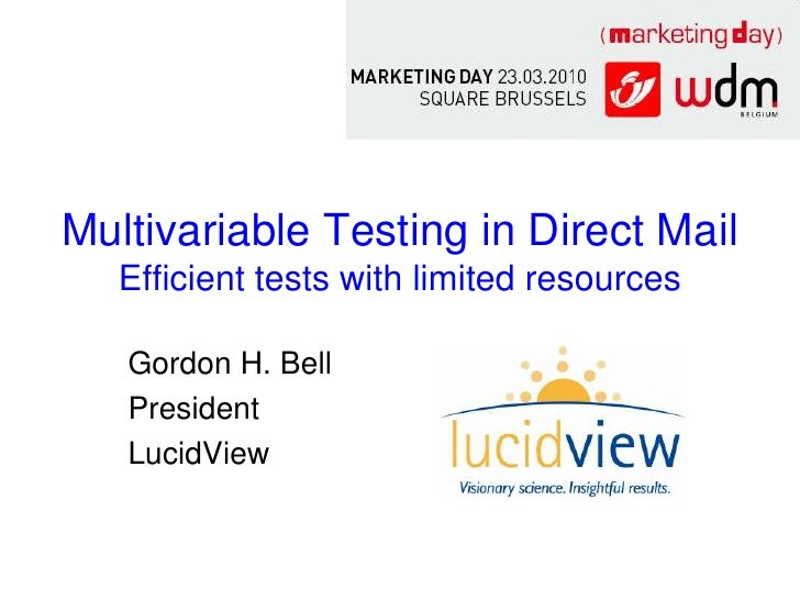 Multivariable Testing in Direct Mail    Efficient tests with limited resources     Gordon H. Bell    President    LucidView