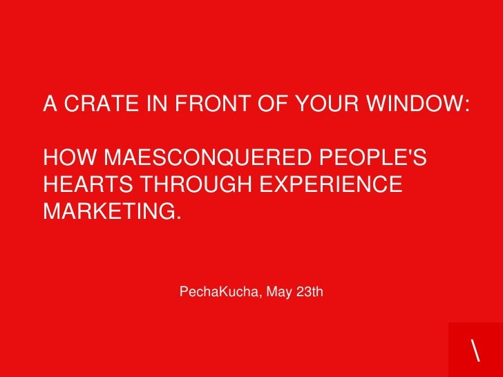 a crate in front of your window:how Maesconquered people's hearts through experience marketing.<br />PechaKucha, May 23th<...