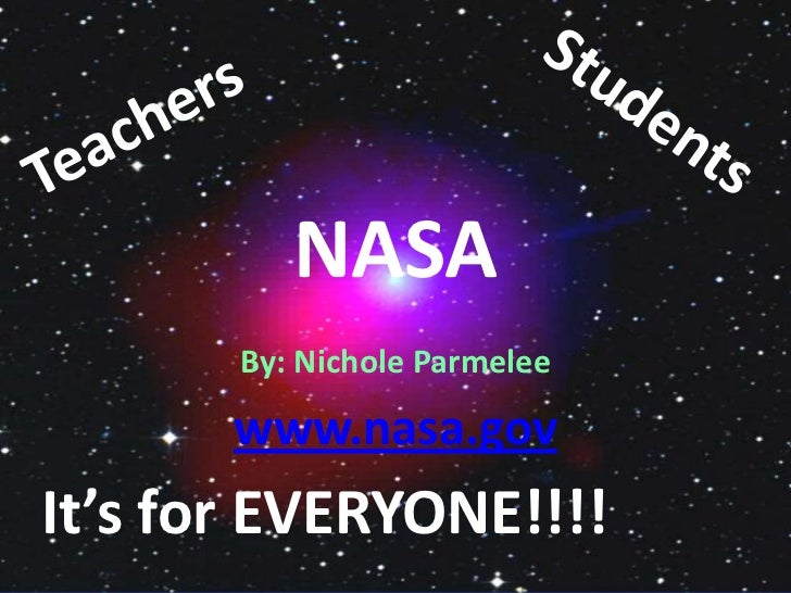 NASA<br />By: Nichole Parmelee<br />www.nasa.gov<br />Students<br />Teachers<br />It's for EVERYONE!!!!<br />