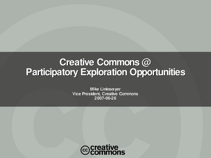 Creative Commons @ Participatory Exploration Opportunities Mike Linksvayer Vice President, Creative Commons 2007-06-26