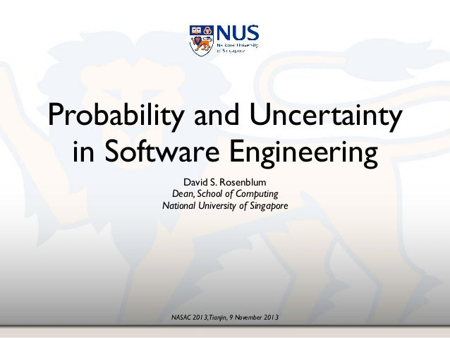 NASAC 2013,Tianjin, 9 November 2013 Probability and Uncertainty in Software Engineering David S. Rosenblum! Dean, School o...