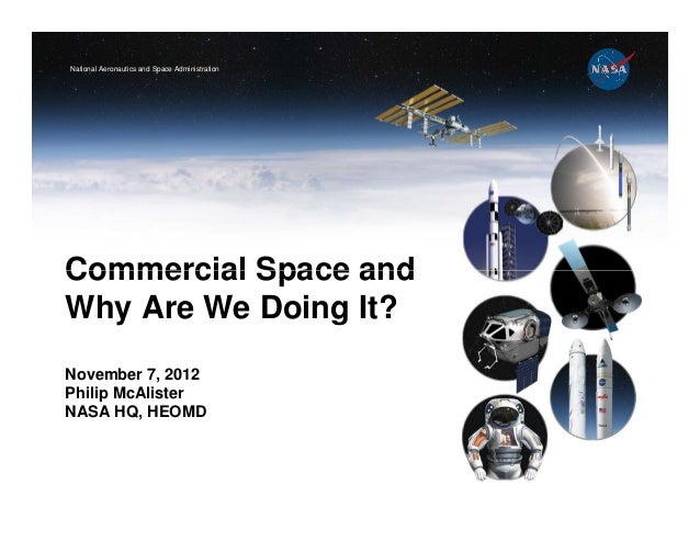 National Aeronautics and Space AdministrationCommercial Space andWhy Are We Doing It?November 7, 2012Philip McAlisterNASA ...